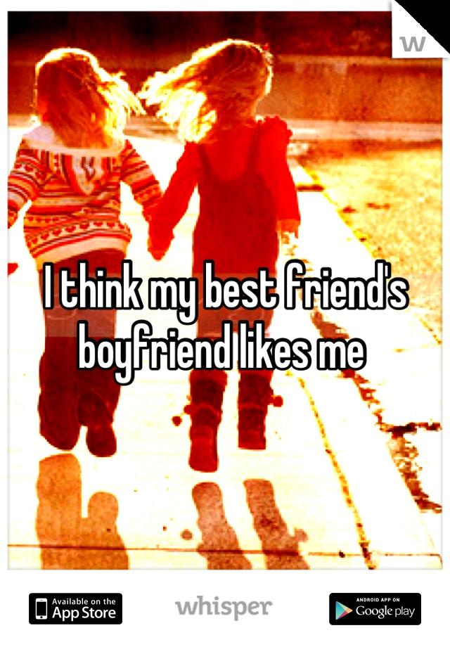 I think my best friend's boyfriend likes me