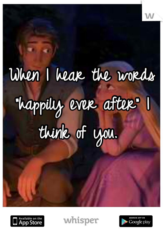 """When I hear the words """"happily ever after"""" I think of you."""
