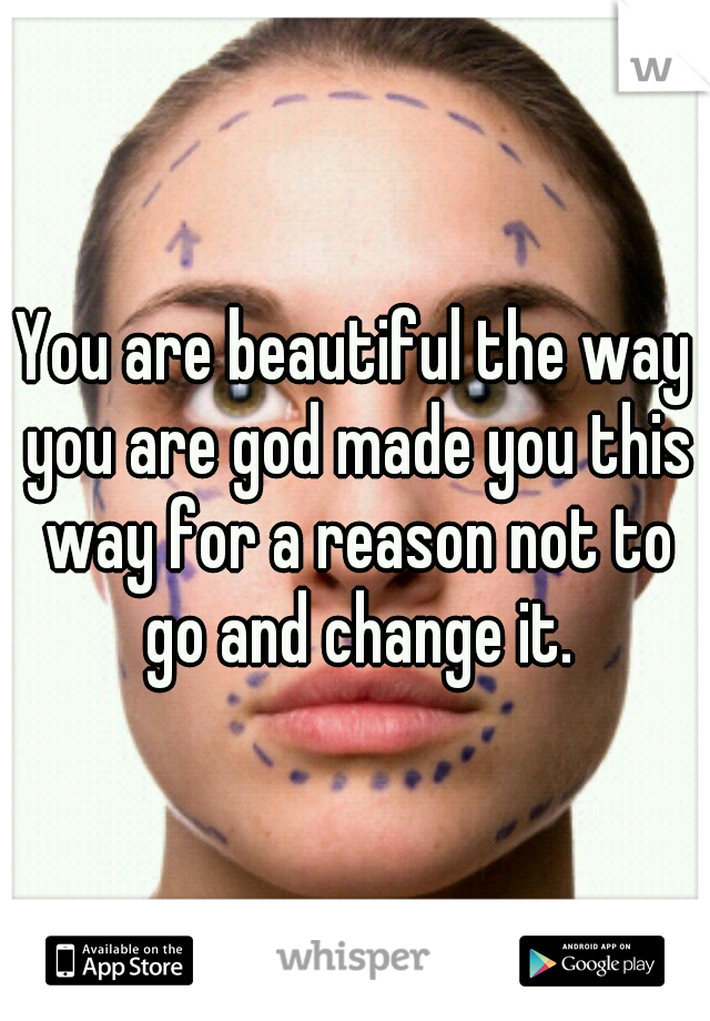 You are beautiful the way you are god made you this way for a reason not to go and change it.