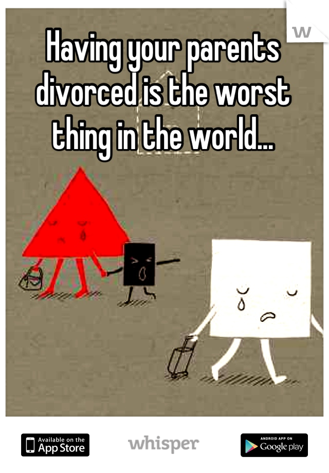 Having your parents divorced is the worst thing in the world...