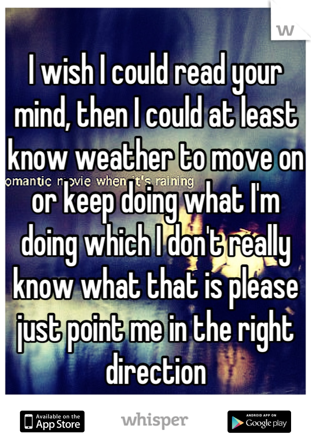 I wish I could read your mind, then I could at least know weather to move on or keep doing what I'm doing which I don't really know what that is please just point me in the right direction