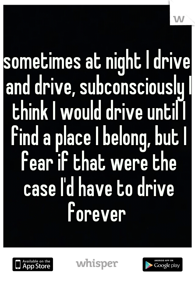 sometimes at night I drive and drive, subconsciously I think I would drive until I find a place I belong, but I fear if that were the case I'd have to drive forever