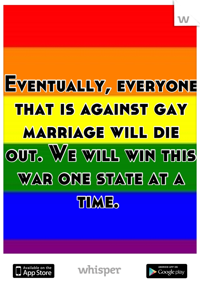 Eventually, everyone that is against gay marriage will die out. We will win this war one state at a time.