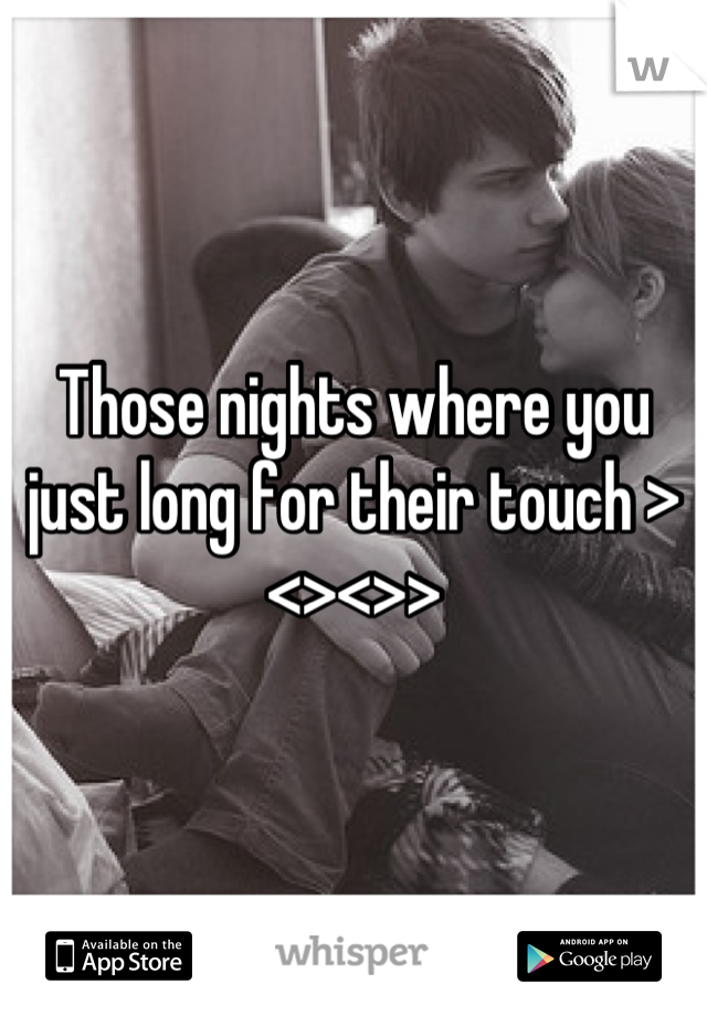 Those nights where you just long for their touch ><><>>
