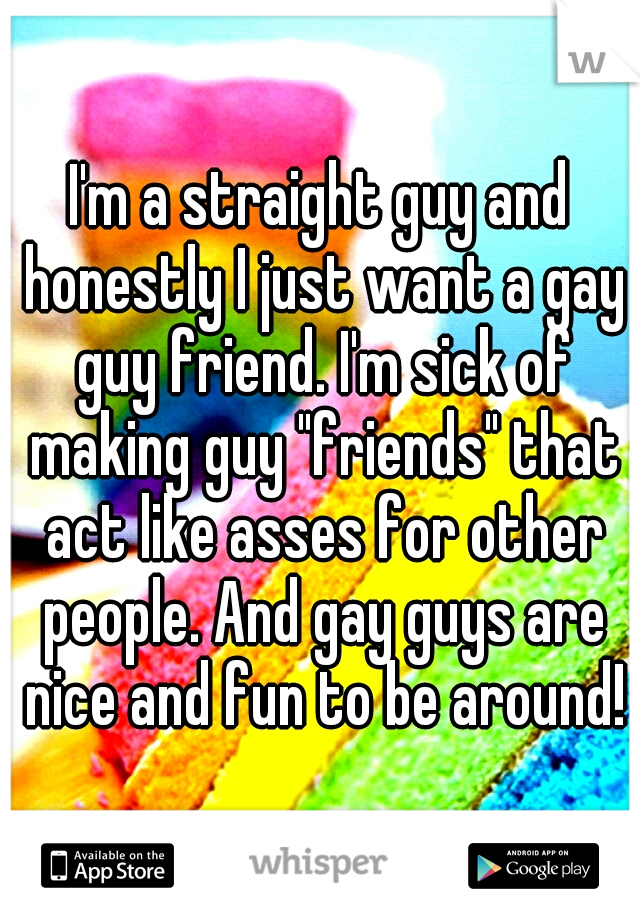 """I'm a straight guy and honestly I just want a gay guy friend. I'm sick of making guy """"friends"""" that act like asses for other people. And gay guys are nice and fun to be around!"""