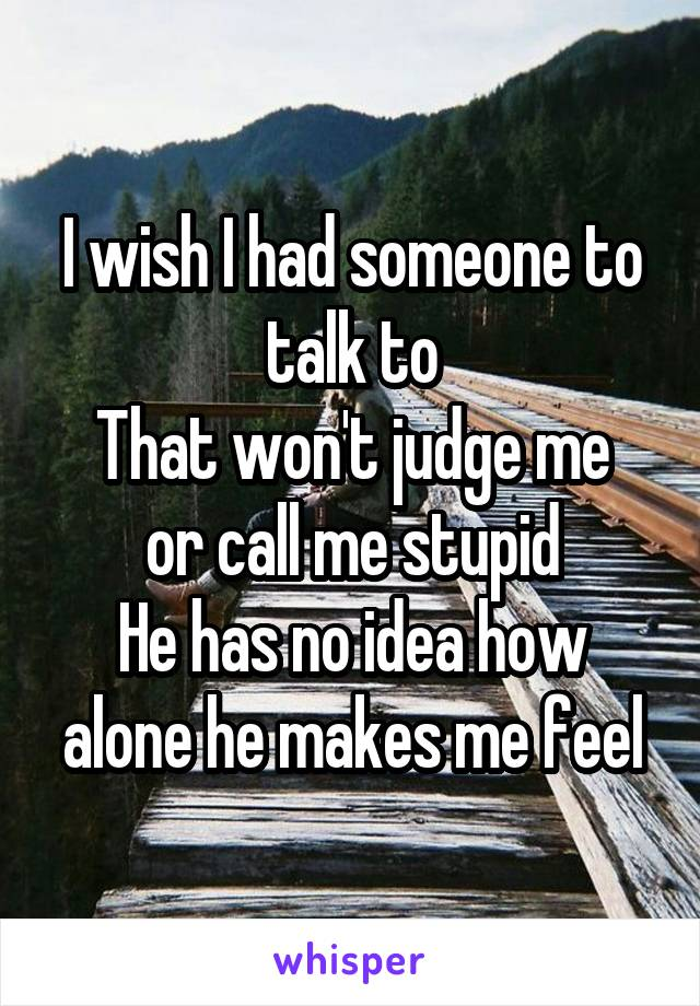I wish I had someone to talk to That won't judge me or call me stupid He has no idea how alone he makes me feel