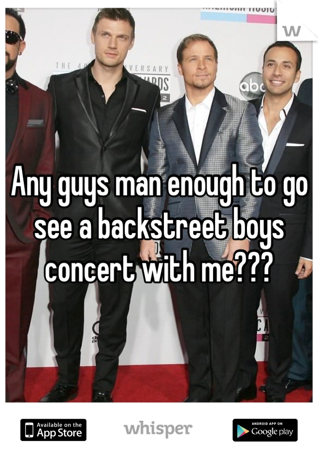 Any guys man enough to go see a backstreet boys concert with me???