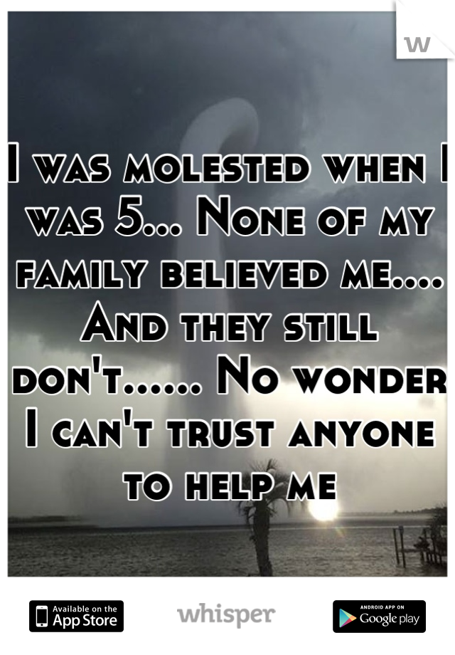 I was molested when I was 5... None of my family believed me.... And they still don't...... No wonder I can't trust anyone to help me