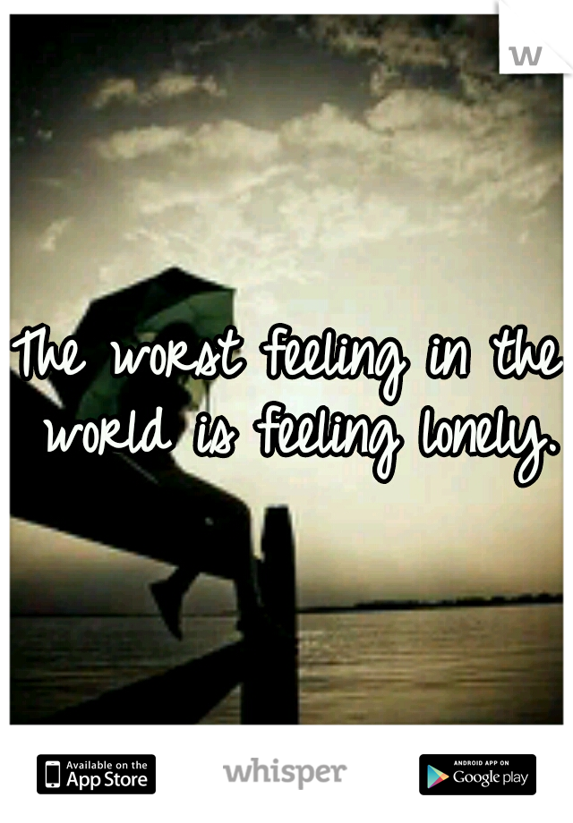 The worst feeling in the world is feeling lonely.