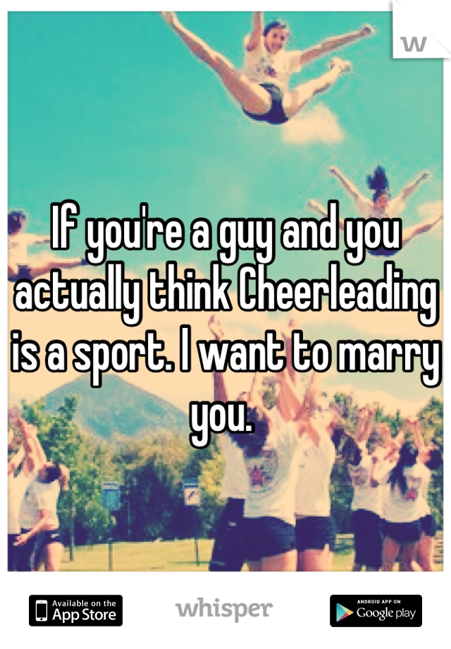 If you're a guy and you actually think Cheerleading is a sport. I want to marry you.