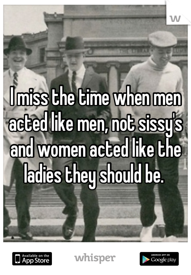 I miss the time when men acted like men, not sissy's and women acted like the ladies they should be.