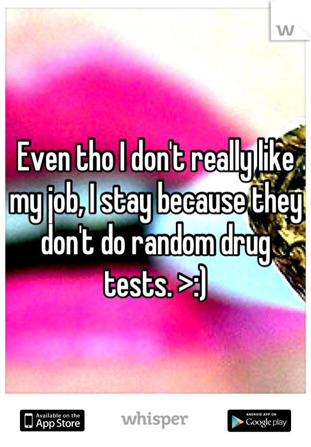 Even tho I don't really like my job, I stay because they don't do random drug tests. >:)