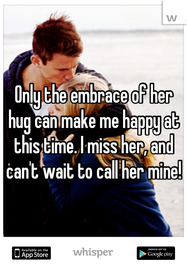Only the embrace of her hug can make me happy at this time. I miss her, and can't wait to call her mine!