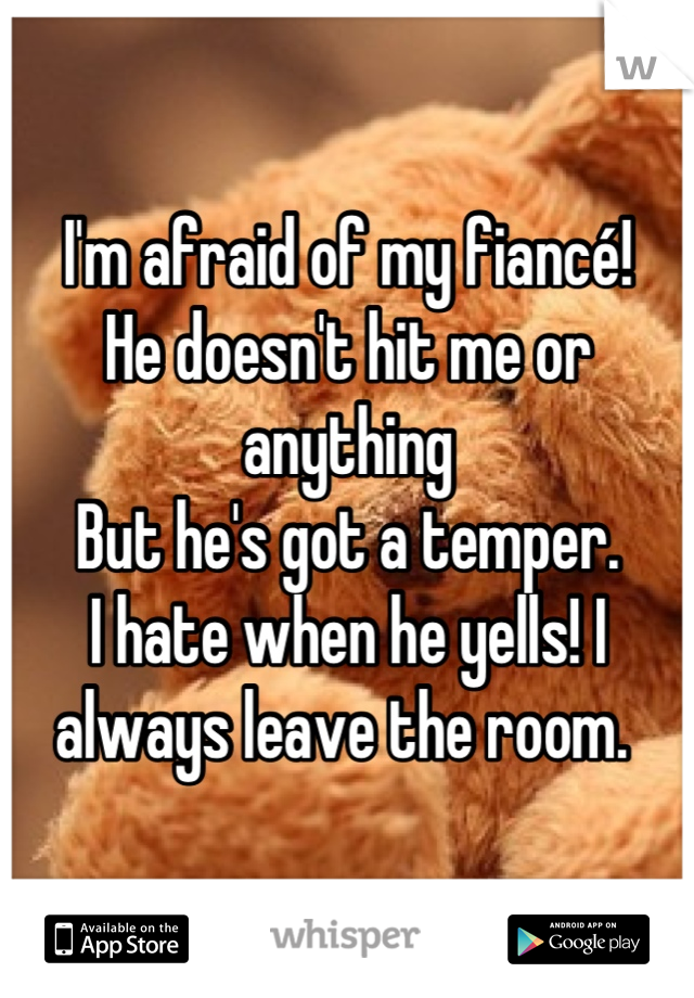 I'm afraid of my fiancé! He doesn't hit me or anything But he's got a temper.  I hate when he yells! I always leave the room.