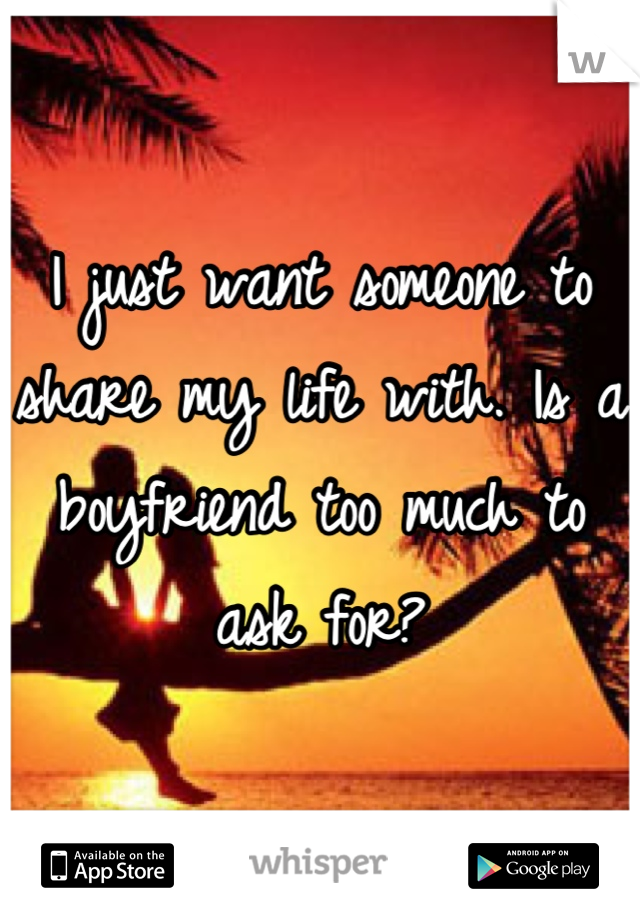 I just want someone to share my life with. Is a boyfriend too much to ask for?