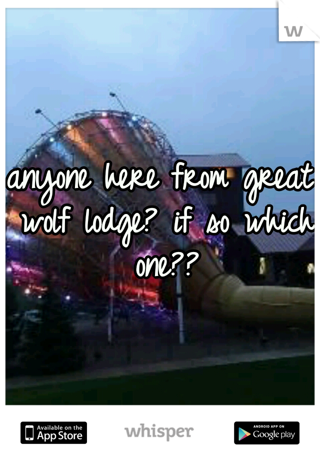 anyone here from great wolf lodge? if so which one??