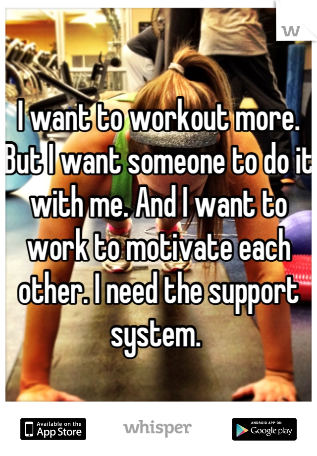 I want to workout more. But I want someone to do it with me. And I want to work to motivate each other. I need the support system.