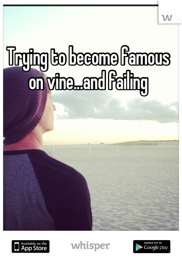 Trying to become famous on vine...and failing