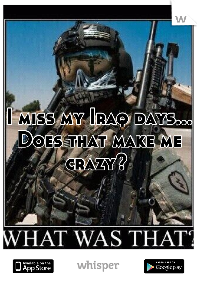I miss my Iraq days... Does that make me crazy?