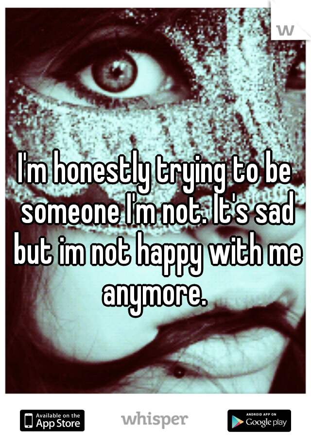 I'm honestly trying to be someone I'm not. It's sad but im not happy with me anymore.