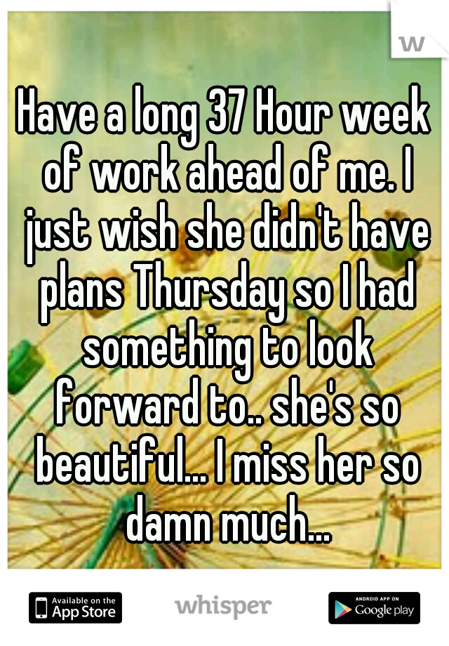 Have a long 37 Hour week of work ahead of me. I just wish she didn't have plans Thursday so I had something to look forward to.. she's so beautiful... I miss her so damn much...