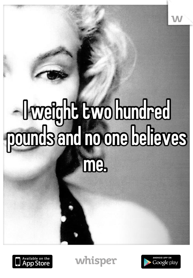 I weight two hundred pounds and no one believes me.
