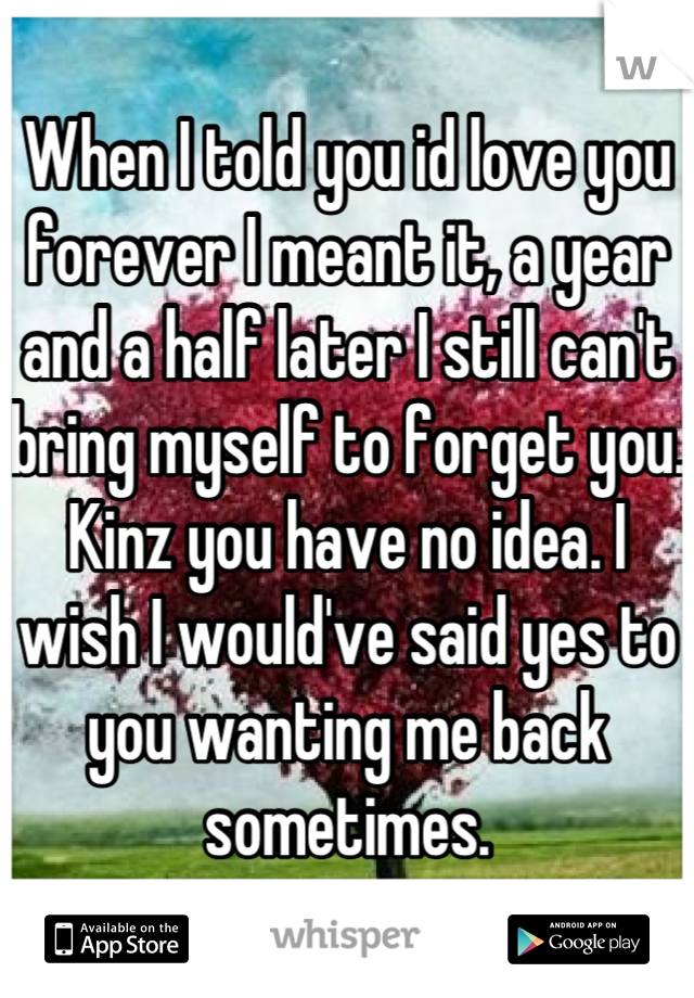 When I told you id love you forever I meant it, a year and a half later I still can't bring myself to forget you. Kinz you have no idea. I wish I would've said yes to you wanting me back sometimes.