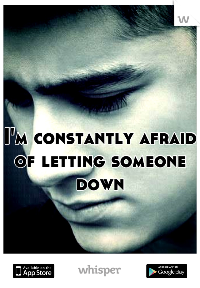 I'm constantly afraid of letting someone down