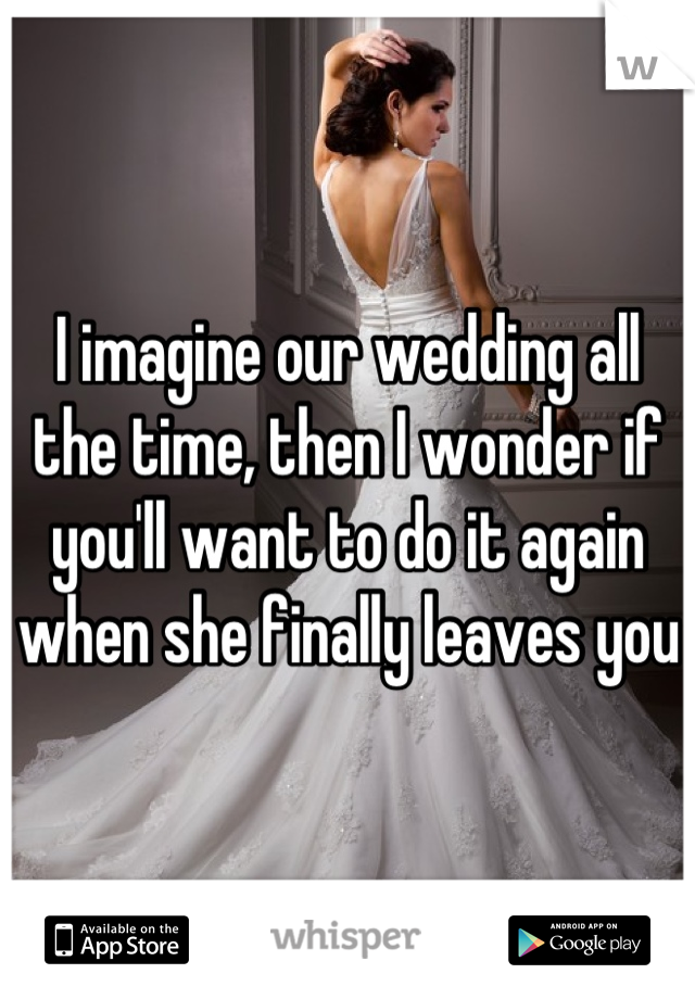I imagine our wedding all the time, then I wonder if you'll want to do it again when she finally leaves you