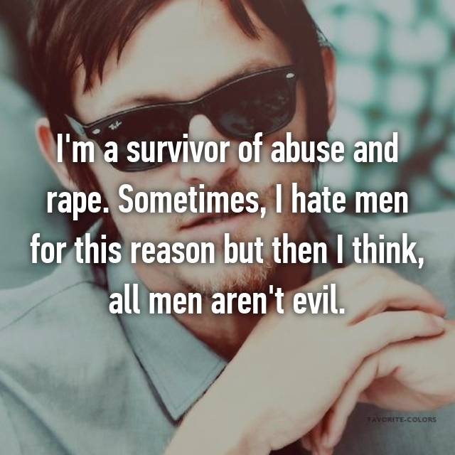 I'm a survivor of abuse and rape. Sometimes, I hate men for this reason but then I think, all men aren't evil.