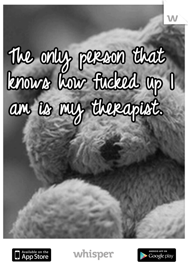 The only person that knows how fucked up I am is my therapist.
