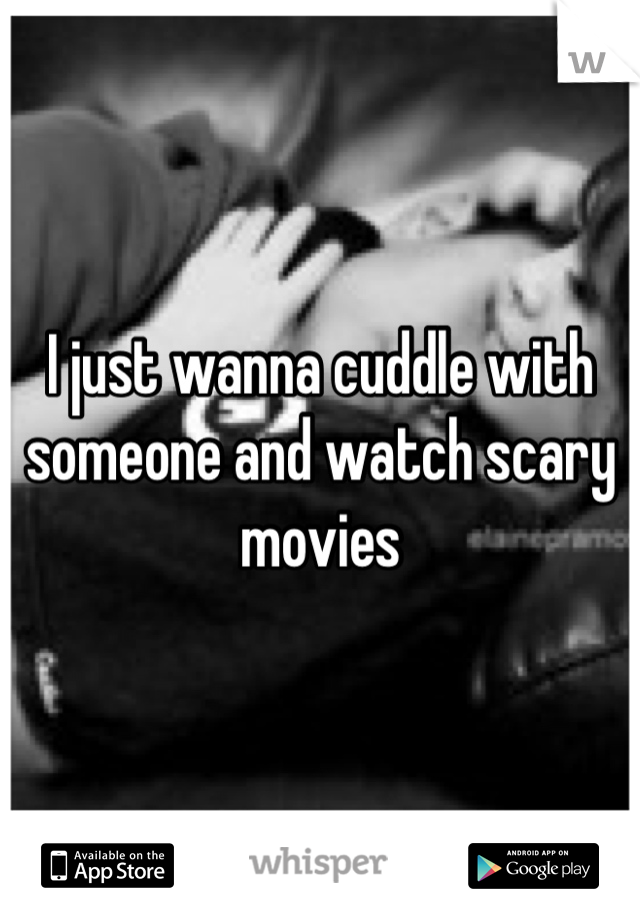 I just wanna cuddle with someone and watch scary movies