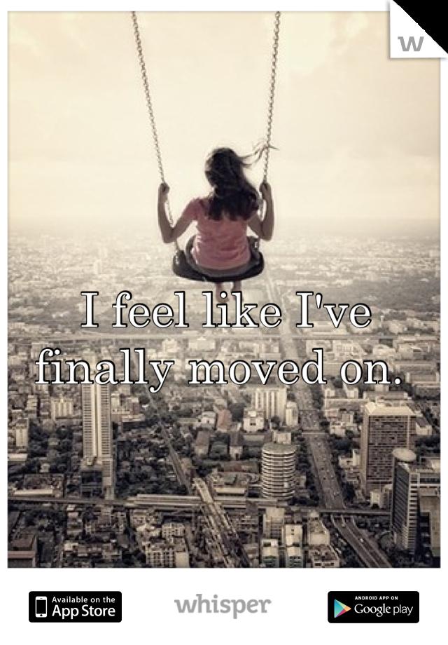 I feel like I've finally moved on.