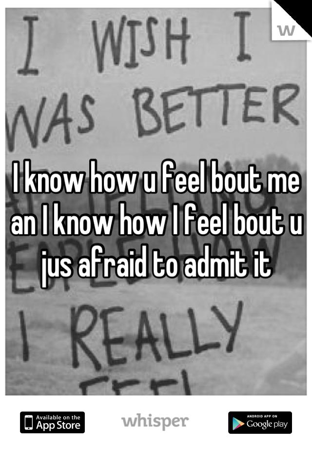 I know how u feel bout me an I know how I feel bout u jus afraid to admit it