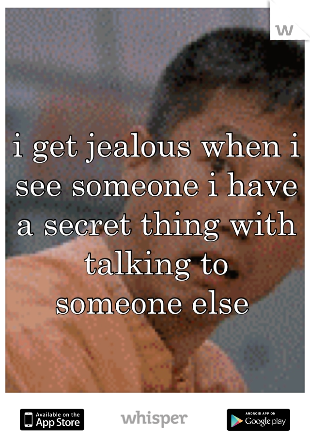 i get jealous when i see someone i have a secret thing with talking to someone else