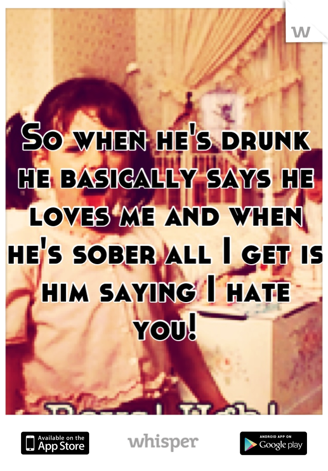 So when he's drunk he basically says he loves me and when he's sober all I get is him saying I hate you!