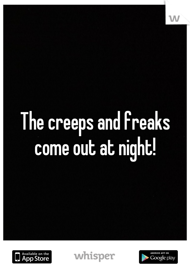 The creeps and freaks come out at night!