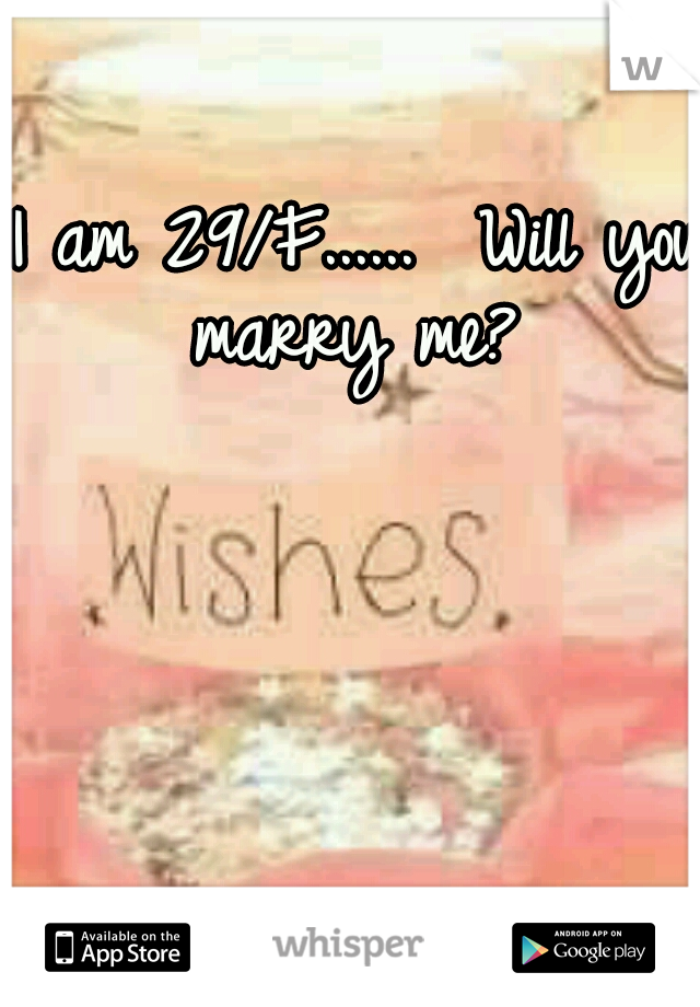 I am 29/F......  Will you marry me?