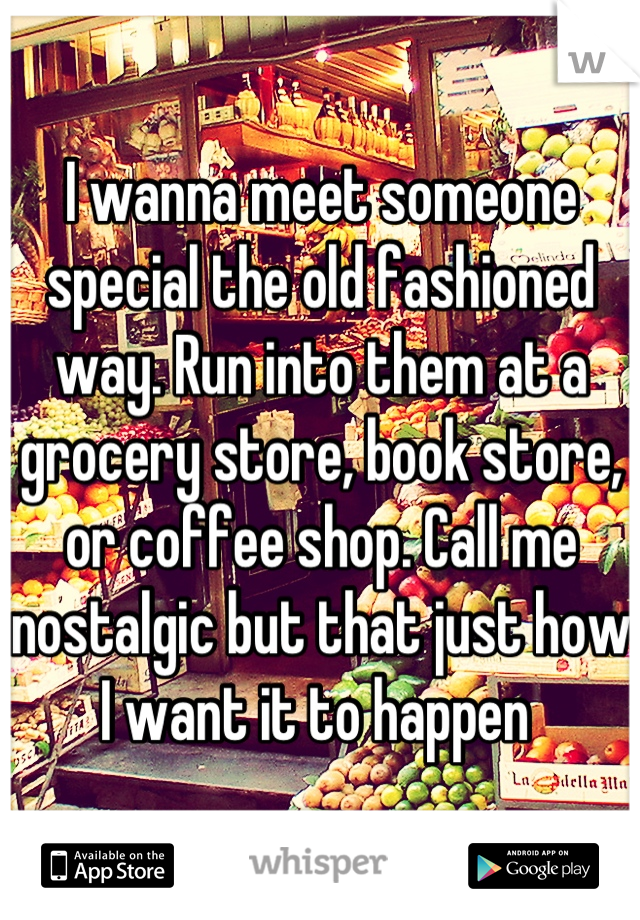 I wanna meet someone special the old fashioned way. Run into them at a grocery store, book store, or coffee shop. Call me nostalgic but that just how I want it to happen