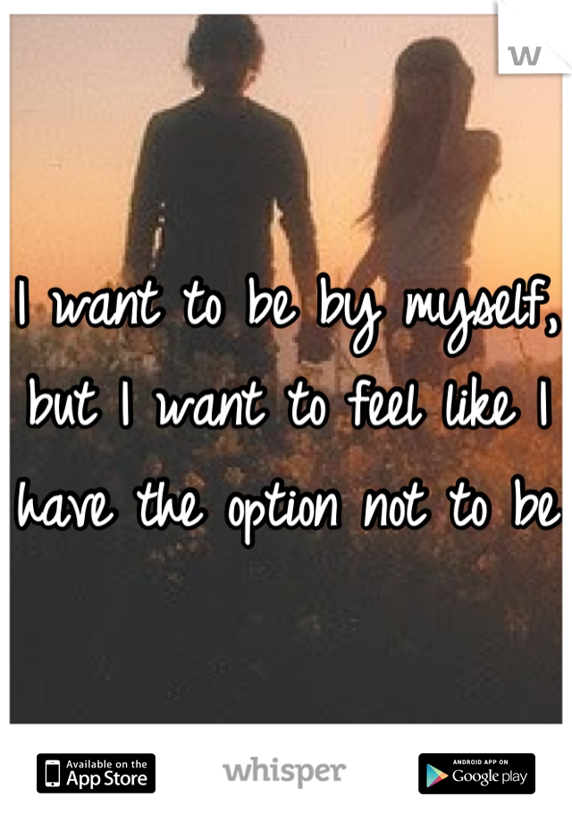 I want to be by myself, but I want to feel like I have the option not to be
