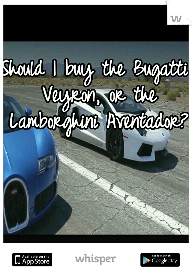 Should I buy the Bugatti Veyron, or the Lamborghini Aventador??