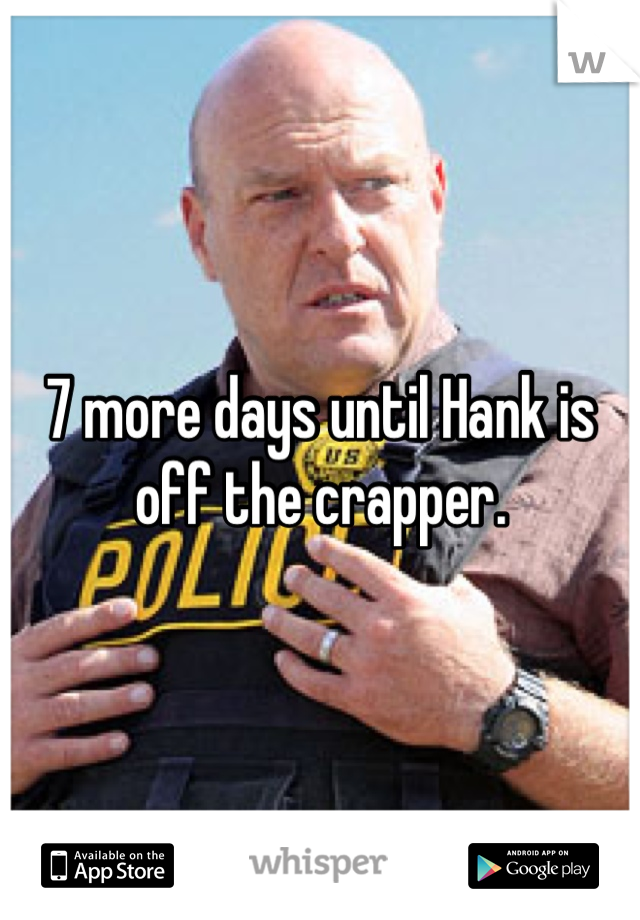 7 more days until Hank is off the crapper.