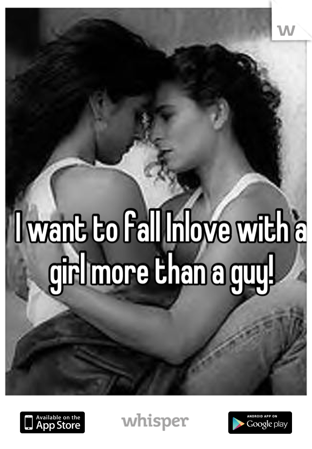 I want to fall Inlove with a girl more than a guy!