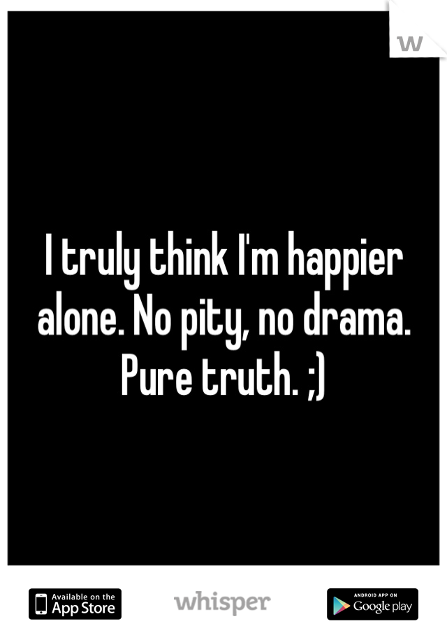I truly think I'm happier alone. No pity, no drama. Pure truth. ;)