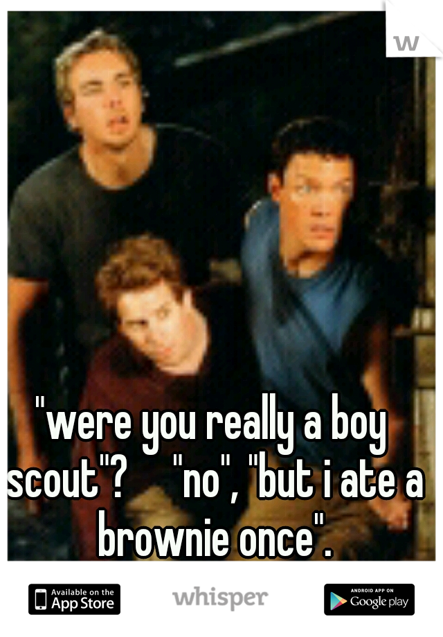 """""""were you really a boy scout""""?  """"no"""", """"but i ate a brownie once""""."""