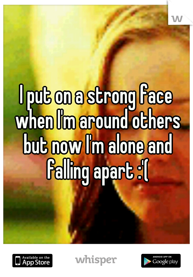 I put on a strong face when I'm around others but now I'm alone and falling apart :'(
