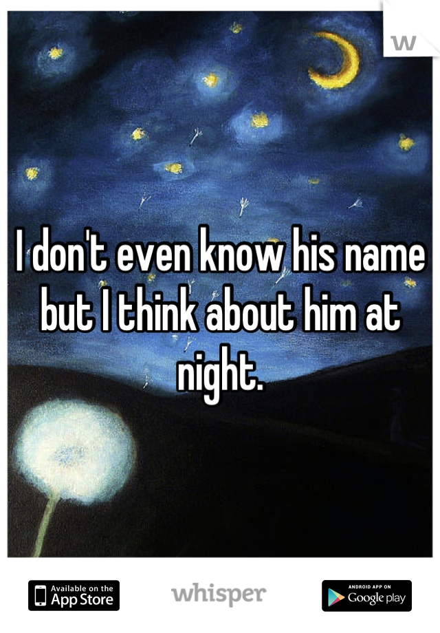 I don't even know his name but I think about him at night.