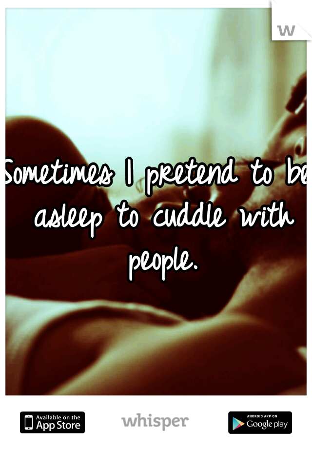 Sometimes I pretend to be asleep to cuddle with people.