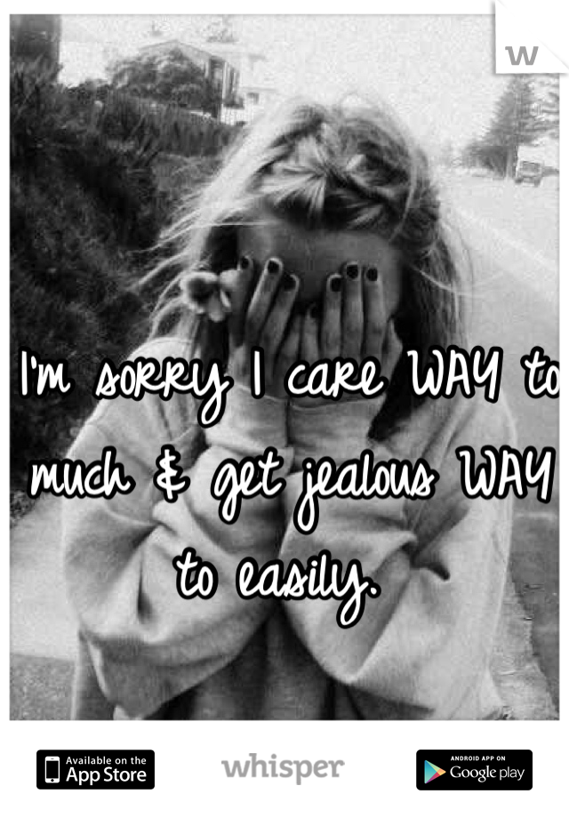I'm sorry I care WAY to much & get jealous WAY to easily.