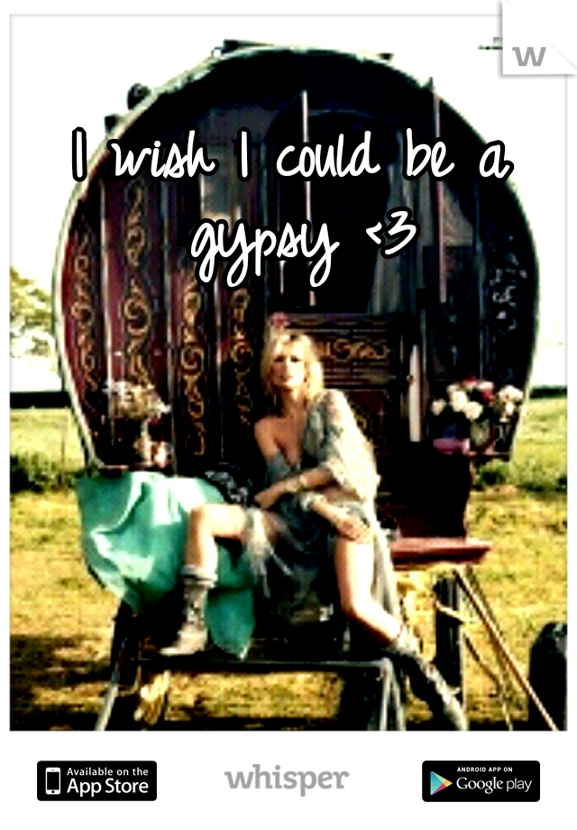 I wish I could be a gypsy <3